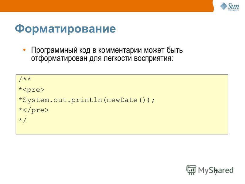 7 Форматирование /** * *System.out.println(newDate()); * */ Программный код в комментарии может быть отформатирован для легкости восприятия: