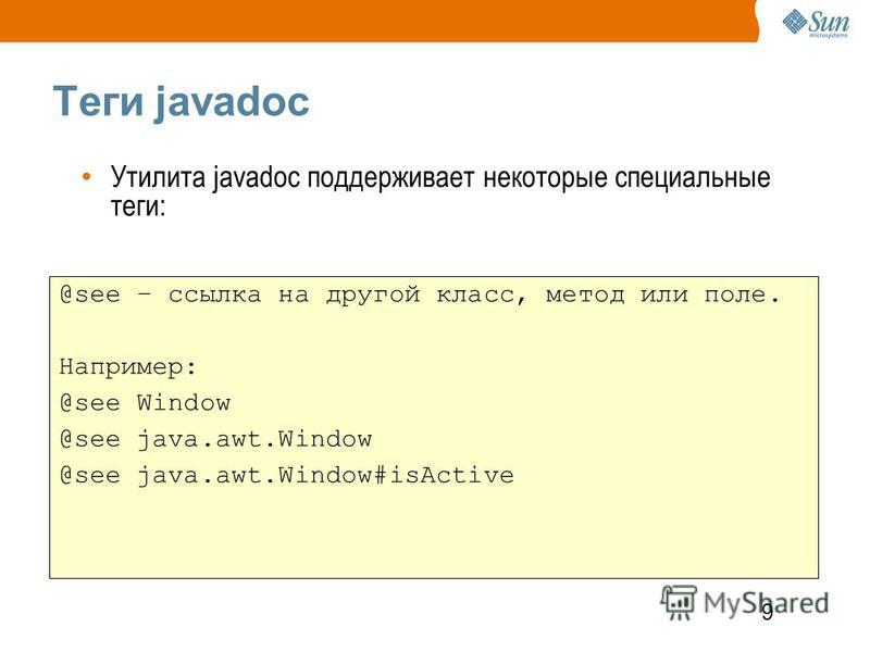9 Теги javadoc @see – ссылка на другой класс, метод или поле. Например: @see Window @see java.awt.Window @see java.awt.Window#isActive Утилита javadoc поддерживает некоторые специальные теги: