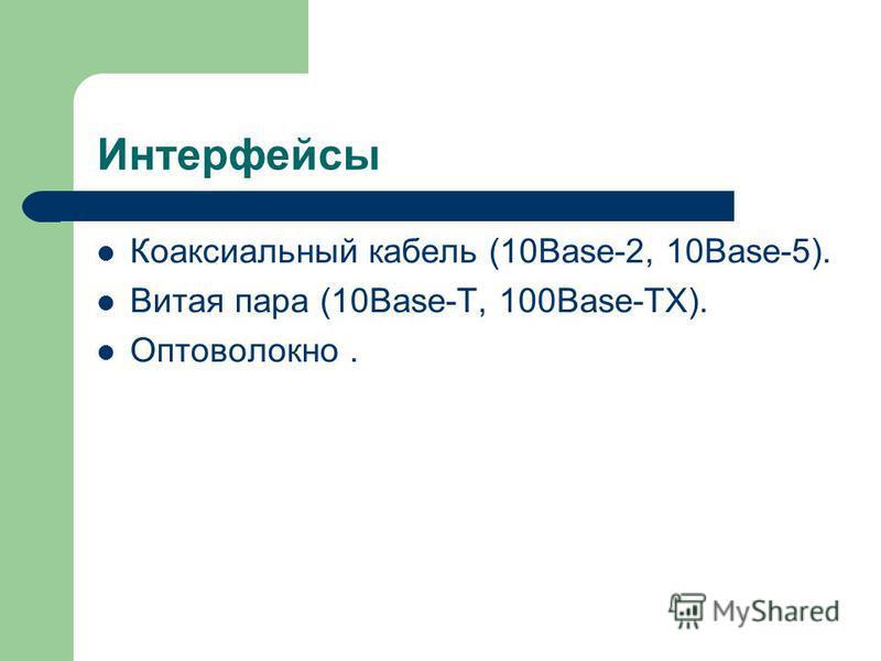 Интерфейсы Коаксиальный кабель (10Base-2, 10Base-5). Витая пара (10Base-T, 100Base-TX). Оптоволокно.