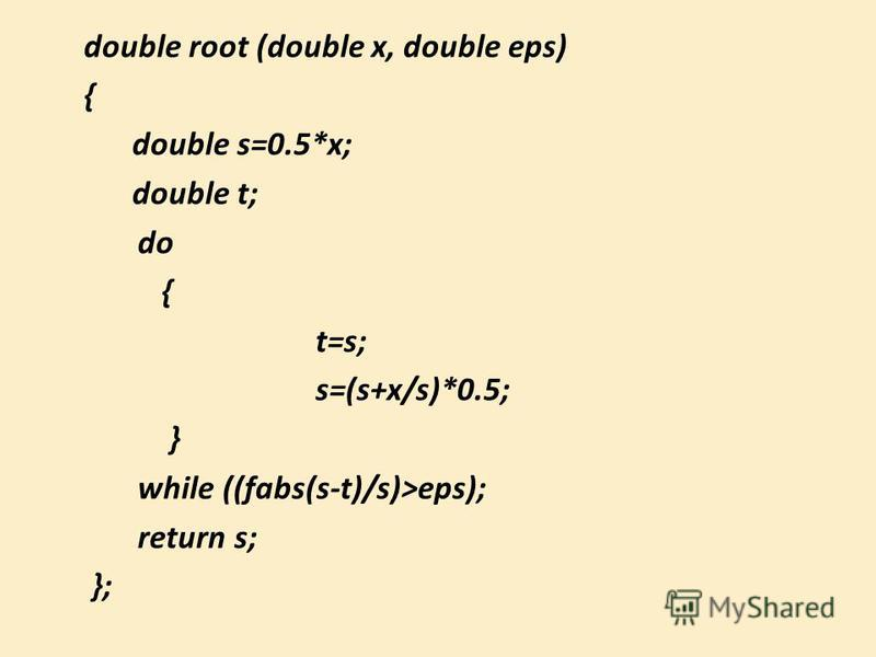 double root (double x, double eps) { double s=0.5*x; double t; do { t=s; s=(s+x/s)*0.5; } while ((fabs(s-t)/s)>eps); return s; };