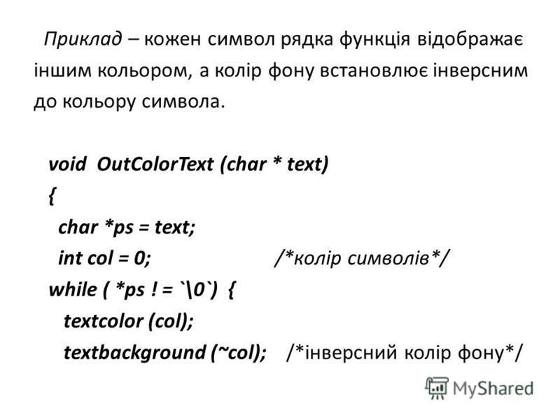Приклад – кожен символ рядка функція відображає іншим кольором, а колір фону встановлює інверсним до кольору символа. void OutColorText (char * text) { char *ps = text; int col = 0; /*колір символів*/ while ( *ps ! = `\0`) { textcolor (col); textback