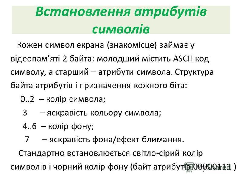 Встановлення атрибутів символів Кожен символ екрана (знакомісце) займає у відеопамяті 2 байта: молодший містить ASCII-код символу, а старший – атрибути символа. Структура байта атрибутів і призначення кожного біта: 0..2 – колір символа; 3 – яскравіст