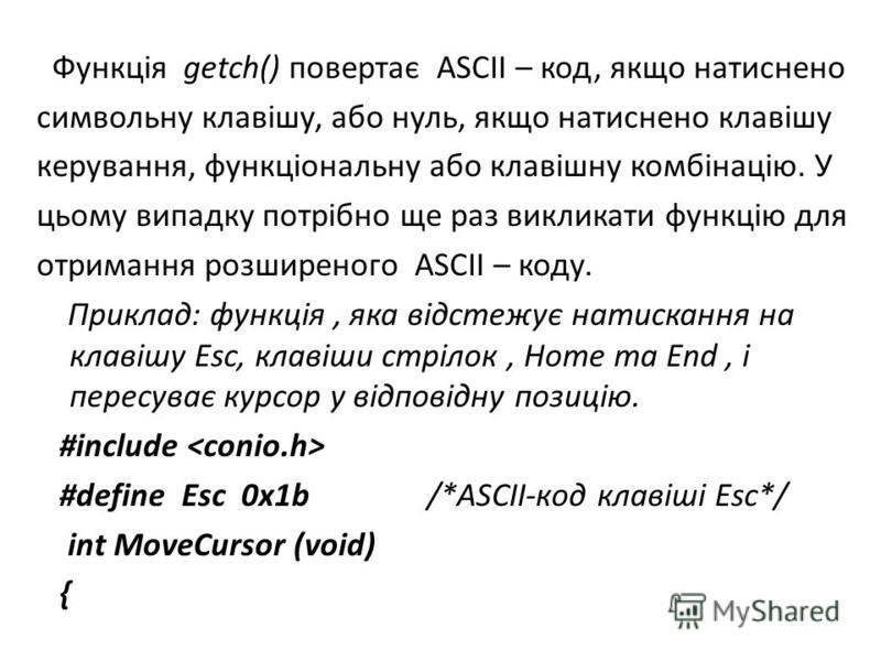 Функція getch() повертає ASCII – код, якщо натиснено символьну клавішу, або нуль, якщо натиснено клавішу керування, функціональну або клавішну комбінацію. У цьому випадку потрібно ще раз викликати функцію для отримання розширеного ASCII – коду. Прикл