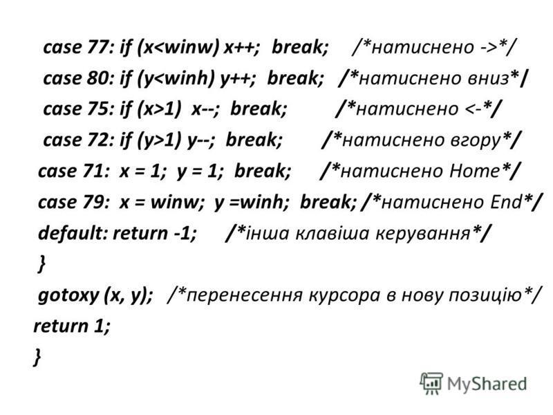 case 77: if (x */ case 80: if (y<winh) y++; break; /*натиснено вниз*/ case 75: if (x>1) x--; break; /*натиснено <-*/ case 72: if (y>1) y--; break; /*натиснено вгору*/ case 71: x = 1; y = 1; break; /*натиснено Home*/ case 79: x = winw; y =winh; break;