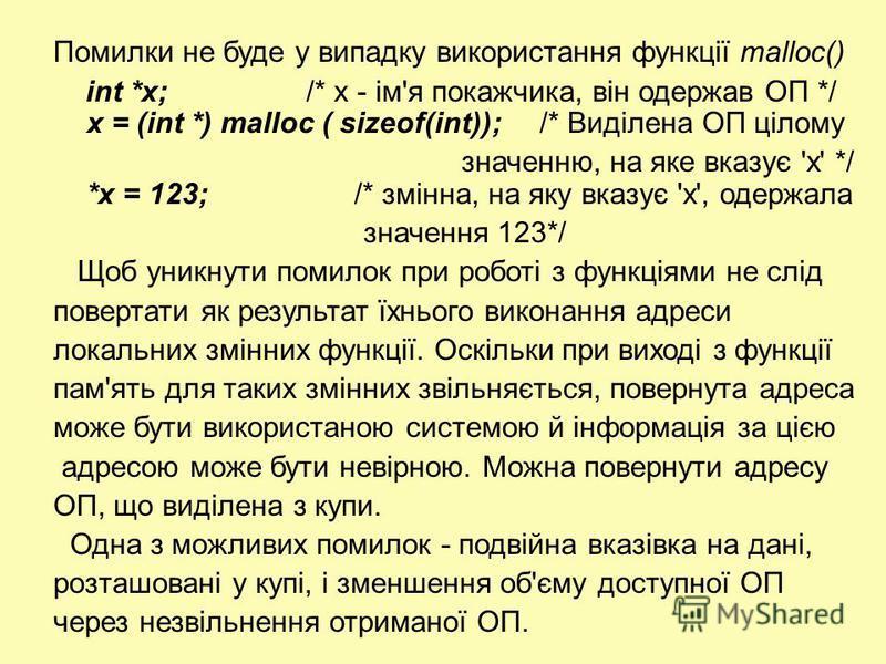 Помилки не буде у випадку використання функції malloc() int *х; /* х - ім'я покажчика, він одержав ОП */ х = (int *) malloc ( sizeof(int)); /* Виділена ОП цілому значенню, на яке вказує 'x' */ *х = 123; /* змінна, на яку вказує 'х', одержала значення