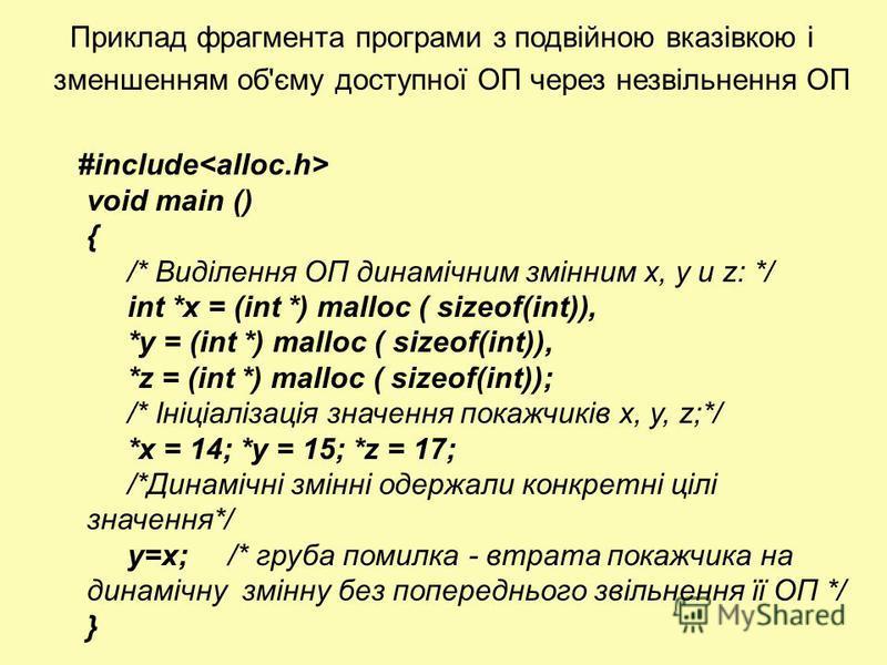 Приклад фрагмента програми з подвійною вказівкою і зменшенням об'єму доступної ОП через незвільнення ОП #include void main () { /* Виділення ОП динамічним змінним х, у и z: */ int *х = (int *) malloc ( sizeof(int)), *у = (int *) malloc ( sizeof(int))