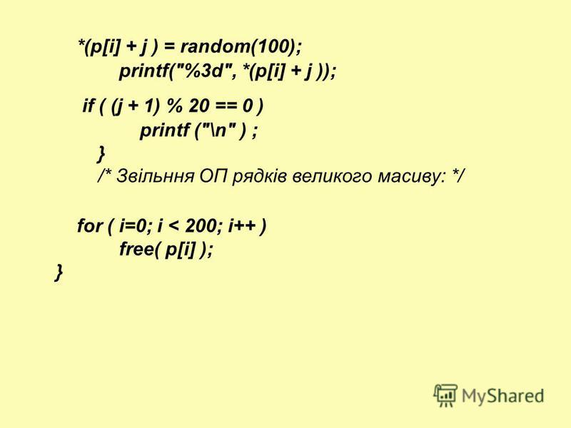 *(p[i] + j ) = random(100); printf(%3d, *(p[i] + j )); if ( (j + 1) % 20 == 0 ) printf (\n ) ; } /* Звільння ОП рядків великого масиву: */ for ( i=0; i < 200; i++ ) free( p[i] ); }
