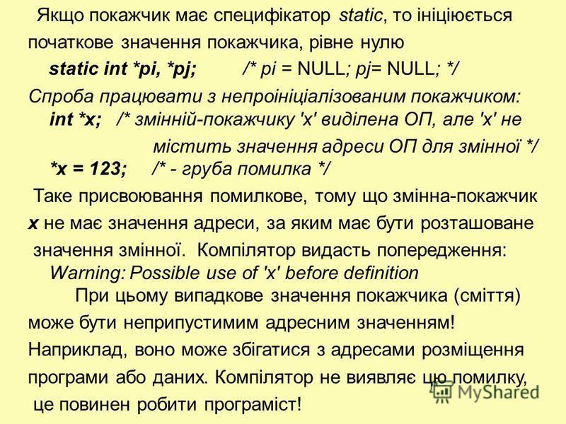 Якщо покажчик має специфікатор static, то ініціюється початкове значення покажчика, рівне нулю static int *pi, *pj; /* pi = NULL; pj= NULL; */ Спроба працювати з непроініціалізованим покажчиком: int *х; /* змінній-покажчику 'х' виділена ОП, але 'х' н
