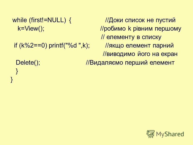 while (first!=NULL) {//Доки список не пустий while (first!=NULL) {//Доки список не пустий k=View(); //робимо k рівним першому k=View(); //робимо k рівним першому // елементу в списку // елементу в списку if (k%2==0) printf(