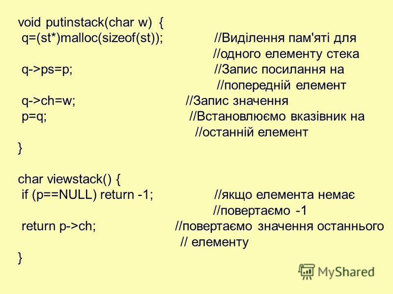 void putinstack(char w) { q=(st*)malloc(sizeof(st));//Виділення пам'яті для q=(st*)malloc(sizeof(st));//Виділення пам'яті для //одного елементу стека //одного елементу стека q->ps=p;//Запис посилання на q->ps=p;//Запис посилання на //попередній елеме