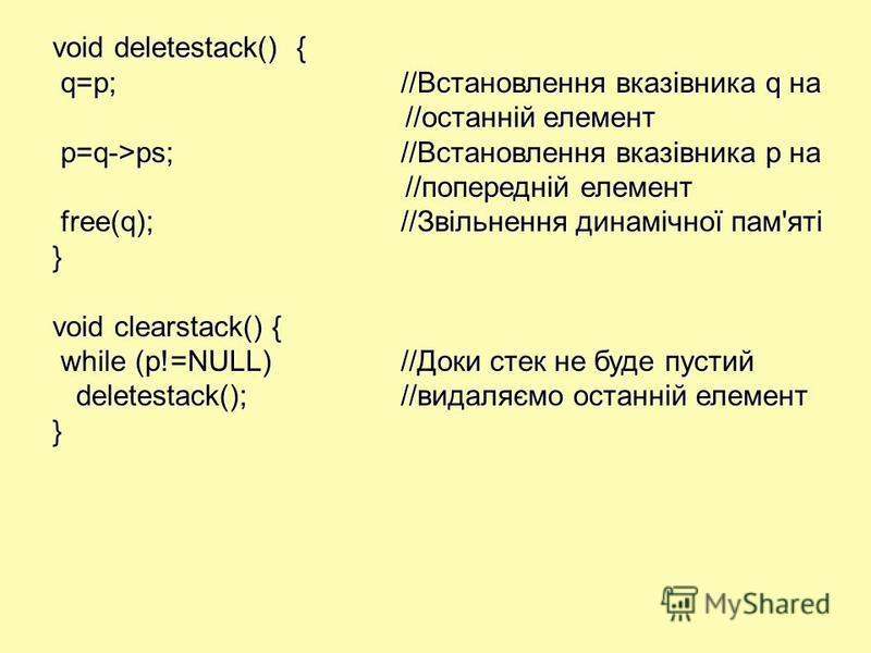 void deletestack() { q=p;//Встановлення вказівника q на q=p;//Встановлення вказівника q на //останній елемент //останній елемент p=q->ps;//Встановлення вказівника р на p=q->ps;//Встановлення вказівника р на //попередній елемент //попередній елемент f