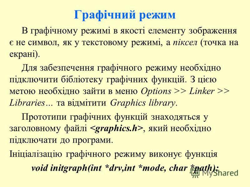 Графічний режим В графічному режимі в якості елементу зображення є не символ, як у текстовому режимі, а піксел (точка на екрані). Для забезпечення графічного режиму необхідно підключити бібліотеку графічних функцій. З цією метою необхідно зайти в мен