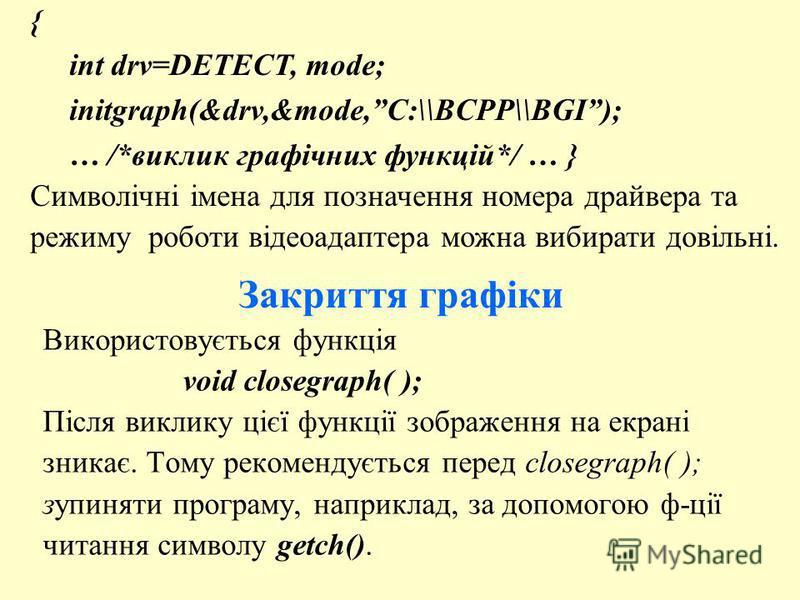 Закриття графіки Використовується функція void closegraph( ); Після виклику цієї функції зображення на екрані зникає. Тому рекомендується перед closegraph( ); зупиняти програму, наприклад, за допомогою ф-ції читання символу getch(). { int drv=DETECT,