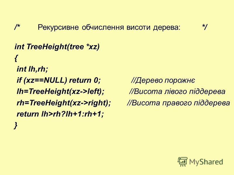 /*Рекурсивне обчислення висоти дерева:*/ int TreeHeight(tree *xz) { int lh,rh; int lh,rh; if (xz==NULL) return 0;//Дерево порожнє if (xz==NULL) return 0;//Дерево порожнє lh=TreeHeight(xz->left); //Висота лівого піддерева lh=TreeHeight(xz->left); //Ви