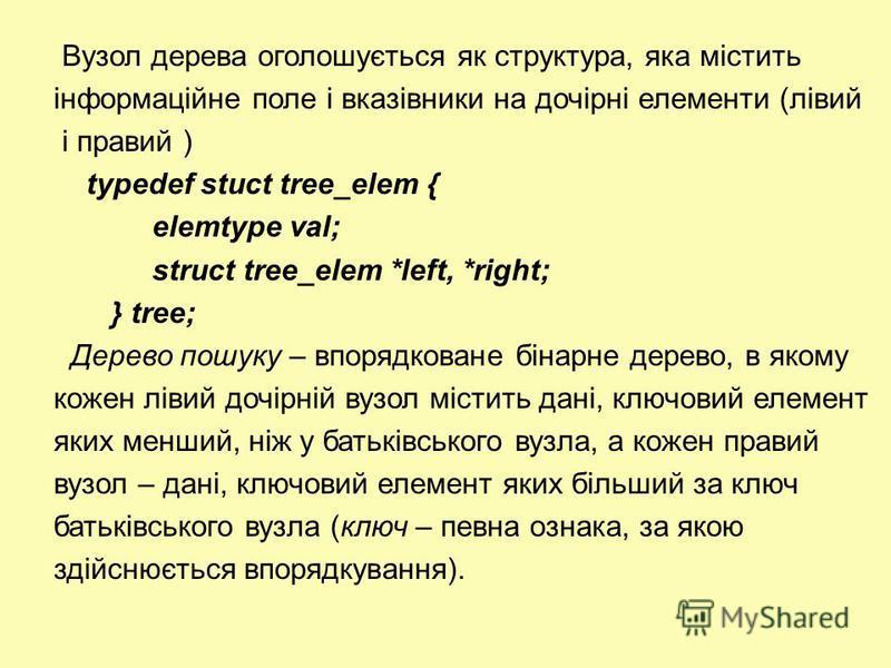 Вузол дерева оголошується як структура, яка містить інформаційне поле і вказівники на дочірні елементи (лівий і правий ) typedef stuct tree_elem { elemtype val; struct tree_elem *left, *right; } tree; Дерево пошуку – впорядковане бінарне дерево, в як