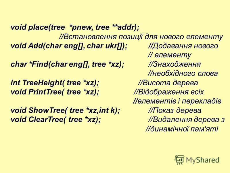 void place(tree *pnew, tree **addr); //Встановлення позиції для нового елементу //Встановлення позиції для нового елементу void Add(char eng[], char ukr[]);//Додавання нового // елементу // елементу char *Find(char eng[], tree *xz);//Знаходження //не