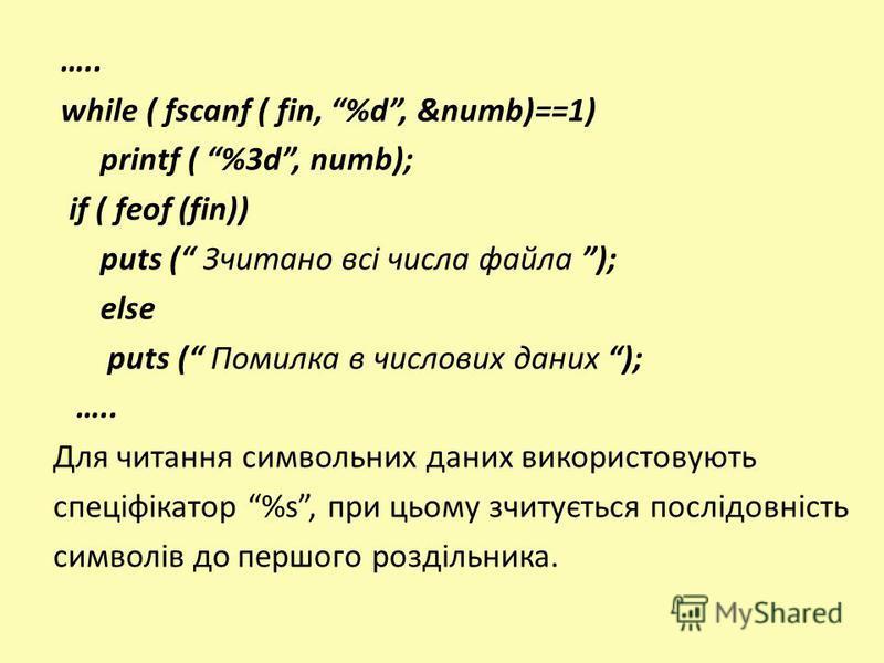 ….. while ( fscanf ( fin, %d, &numb)==1) printf ( %3d, numb); if ( feof (fin)) puts ( Зчитано всі числа файла ); else puts ( Помилка в числових даних ); ….. Для читання символьних даних використовують спеціфікатор %s, при цьому зчитується послідовніс