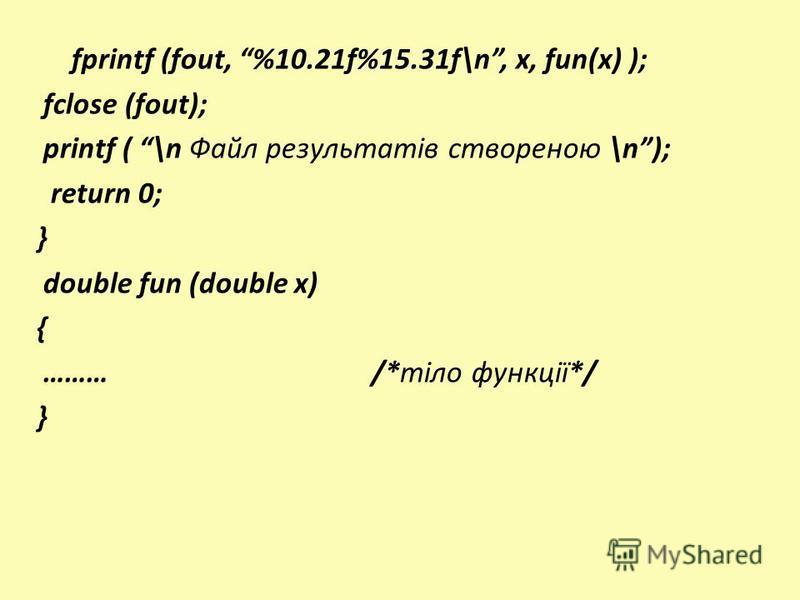 fprintf (fout, %10.21f%15.31f\n, x, fun(x) ); fclose (fout); printf ( \n Файл результатів створеною \n); return 0; } double fun (double x) { ……… /*тіло функції*/ }