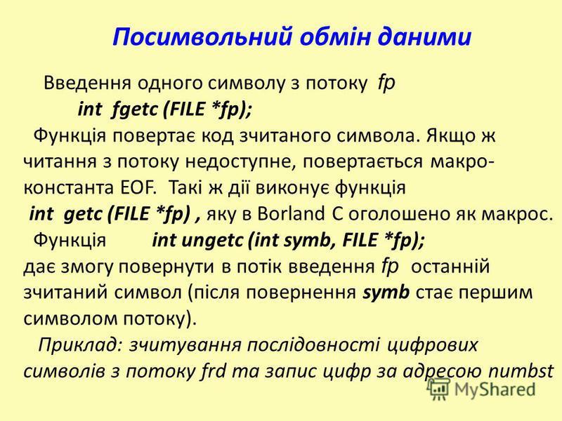 Введення одного символу з потоку fp int fgetc (FILE *fp); Функція повертає код зчитаного символа. Якщо ж читання з потоку недоступне, повертається макро- константа EOF. Такі ж дії виконує функція int getc (FILE *fp), яку в Borland C оголошено як макр