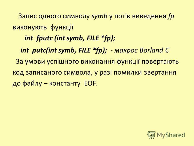 Запис одного символу symb у потік виведення fp виконують функції int fputc (int symb, FILE *fp); int putc(int symb, FILE *fp); - макрос Borland C За умови успішного виконання функції повертають код записаного символа, у разі помилки звертання до файл
