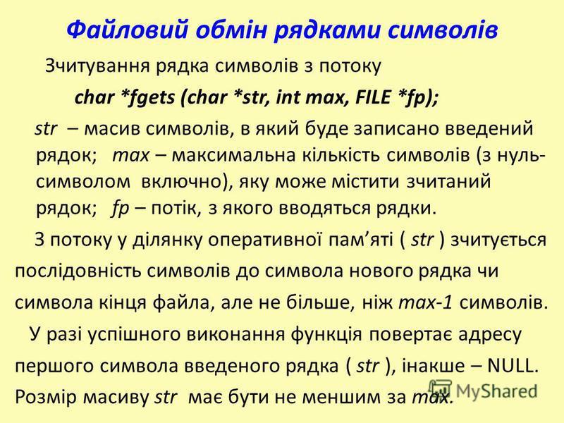 Файловий обмін рядками символів Зчитування рядка символів з потоку char *fgets (char *str, int max, FILE *fp); str – масив символів, в який буде записано введений рядок; max – максимальна кількість символів (з нуль- символом включно), яку може містит