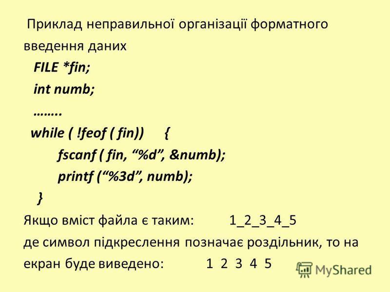 Приклад неправильної організації форматного введення даних FILE *fin; int numb; …….. while ( !feof ( fin)) { fscanf ( fin, %d, &numb); printf (%3d, numb); } Якщо вміст файла є таким: 1_2_3_4_5 де символ підкреслення позначає роздільник, то на екран б