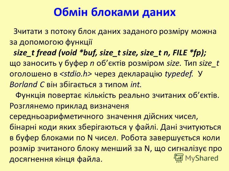 Обмін блоками даних Зчитати з потоку блок даних заданого розміру можна за допомогою функції size_t fread (void *buf, size_t size, size_t n, FILE *fp); що заносить у буфер n обєктів розміром size. Тип size_t typedef. Borland C int. оголошено в через д