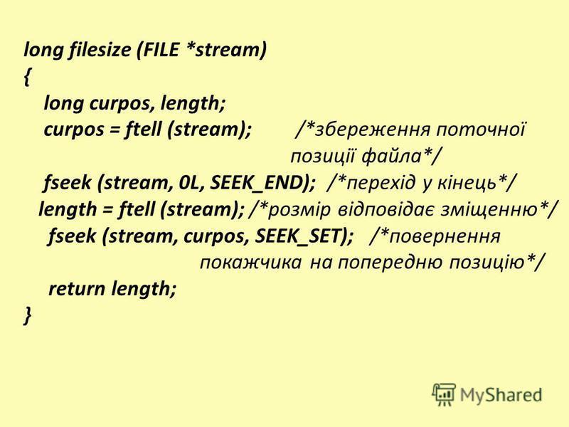 long filesize (FILE *stream) { long curpos, length; curpos = ftell (stream); /*збереження поточної позиції файла*/ fseek (stream, 0L, SEEK_END); /*перехід у кінець*/ length = ftell (stream); /*розмір відповідає зміщенню*/ fseek (stream, curpos, SEEK_
