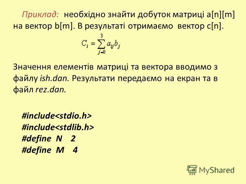 Приклад: необхідно знайти добуток матриці а[n][m] на вектор b[m]. В результаті отримаємо вектор с[n]. Значення елементів матриці та вектора вводимо з файлу ish.dan. Результати передаємо на екран та в файл rez.dan. #include #define N 2 #define M 4