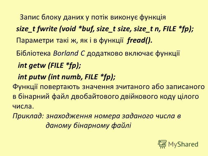 Запис блоку даних у потік виконує функція size_t fwrite (void *buf, size_t size, size_t n, FILE *fp); Параметри такі ж, як і в функції fread(). Borland C Бібліотека Borland C додатково включає функції int getw (FILE *fp); int putw (int numb, FILE *fp
