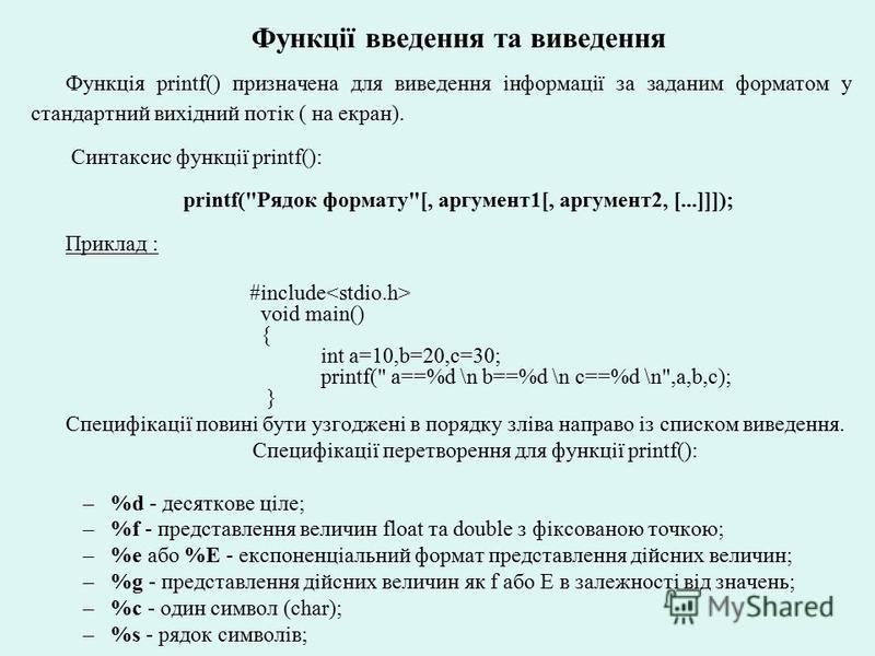 Функції введення та виведення Функція printf() призначена для виведення інформації за заданим форматом у стандартний вихідний потік ( на екран). Синтаксис функції printf(): printf(