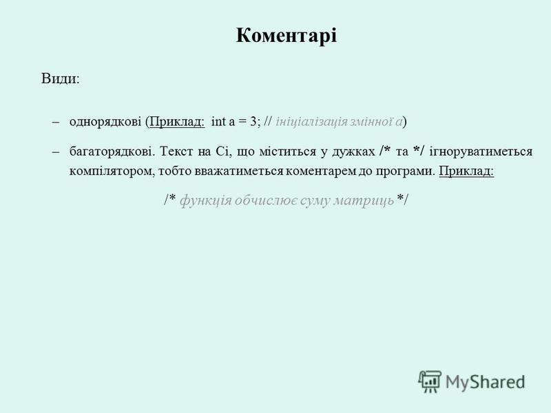 Коментарі Види: –однорядкові (Приклад: int a = 3; // ініціалізація змінної а) –багаторядкові. Текст на Сі, що міститься у дужках /* та */ ігноруватиметься компілятором, тобто вважатиметься коментарем до програми. Приклад: /* функція обчислює cуму мат