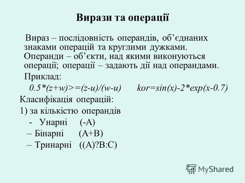 Вирази та операції Вираз – послідовність операндів, обєднаних знаками операцій та круглими дужками. Операнди – обєкти, над якими виконуються операції; операції – задають дії над операндами. Приклад: 0.5*(z+w)>=(z-u)/(w-u) kor=sin(x)-2*exp(x-0.7) Клас