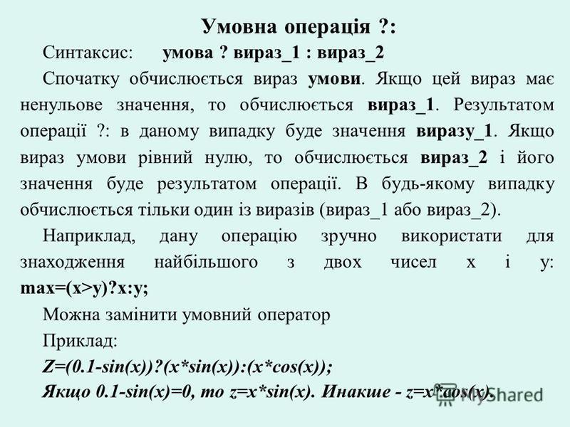 Умовна операція ?: Синтаксис: умова ? вираз_1 : вираз_2 Спочатку обчислюється вираз умови. Якщо цей вираз має ненульове значення, то обчислюється вираз_1. Результатом операції ?: в даному випадку буде значення виразу_1. Якщо вираз умови рівний нулю,