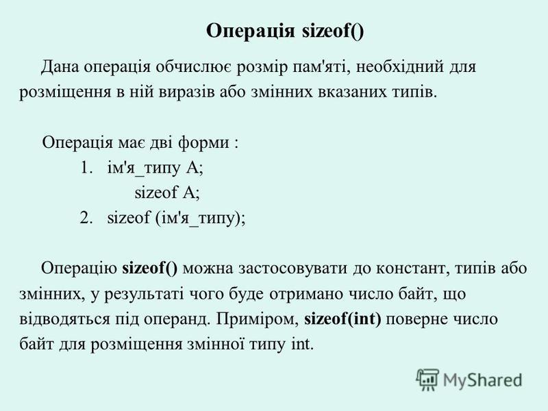 Операція sizeof() Дана операція обчислює розмір пам'яті, необхідний для розміщення в ній виразів або змінних вказаних типів. Операція має дві форми : 1.ім'я_типу А; sizeof А; 2.sizeof (ім'я_типу); Операцію sizeof() можна застосовувати до констант, ти