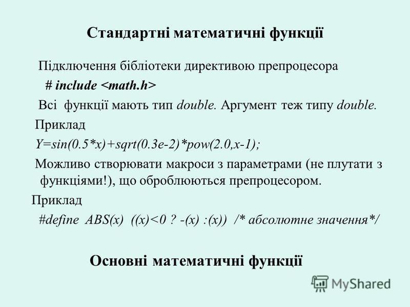 Стандартні математичні функції Підключення бібліотеки директивою препроцесора # include Всі функції мають тип double. Аргумент теж типу double. Приклад Y=sin(0.5*x)+sqrt(0.3e-2)*pow(2.0,x-1); Можливо створювати макроси з параметрами (не плутати з фун