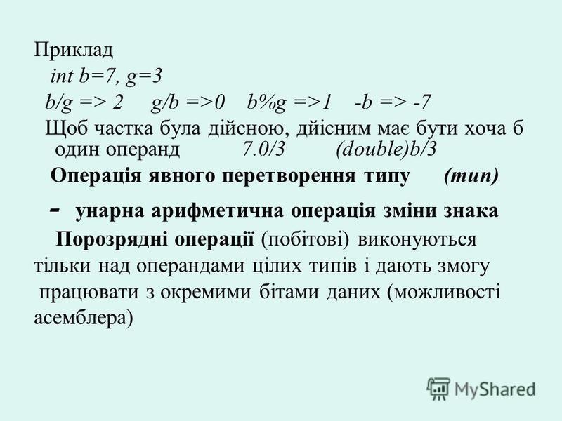 Приклад int b=7, g=3 b/g => 2 g/b =>0 b%g =>1 -b => -7 Щоб частка була дійсною, дйісним має бути хоча б один операнд 7.0/3 (double)b/3 Операція явного перетворення типу (тип) - унарна арифметична операція зміни знака Порозрядні операції (побітові) ви