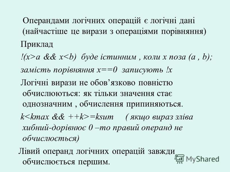 Операндами логічних операцій є логічні дані (найчастіше це вирази з операціями порівняння) Приклад !(x>a && x<b) буде істинним, коли x поза (a, b); замість порівняння x==0 записують !x Логічні вирази не обовязково повністю обчислюються: як тільки зна