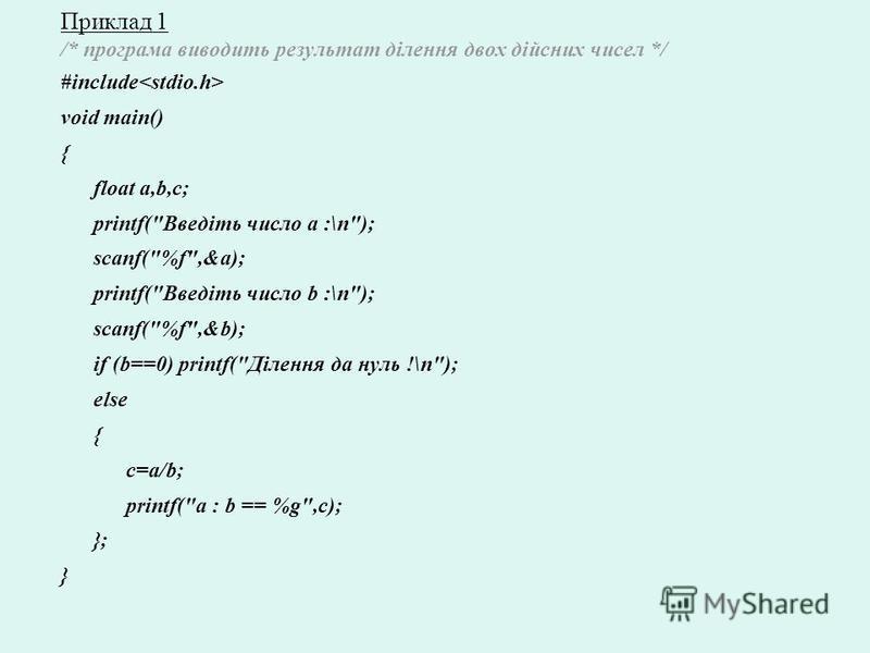 Приклад 1 /* програма виводить результат ділення двох дійсних чисел */ #include void main() { float a,b,c; printf(