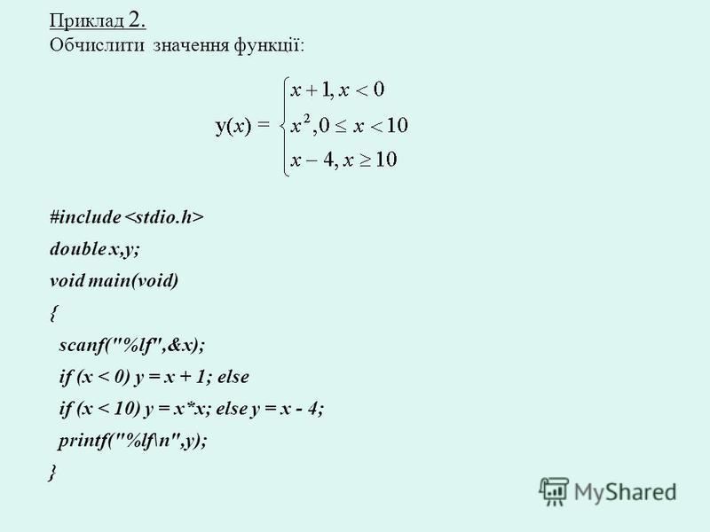 Приклад 2. Обчислити значення функції: #include double x,y; void main(void) { scanf(%lf,&x); if (x < 0) y = x + 1; else if (x < 10) y = x*x; else y = x - 4; printf(%lf\n,y); }