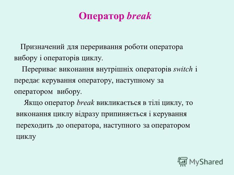 Призначений для переривання роботи оператора вибору і операторів циклу. Перериває виконання внутрішніх операторів switch і передає керування оператору, наступному за оператором вибору. Якщо оператор break викликається в тілі циклу, то виконання циклу