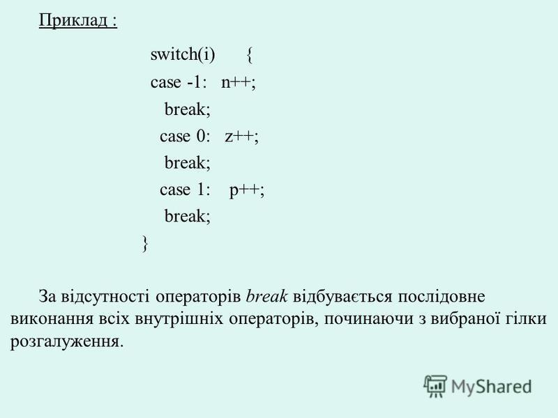 Приклад : switch(i) { case -1: n++; break; case 0: z++; break; case 1: p++; break; } За відсутності операторів break відбувається послідовне виконання всіх внутрішніх операторів, починаючи з вибраної гілки розгалуження.