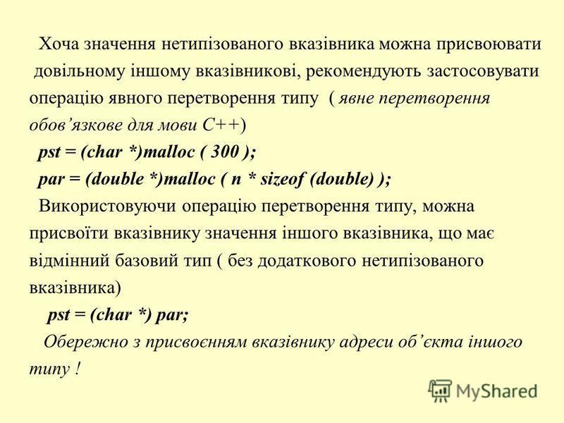 Хоча значення нетипізованого вказівника можна присвоювати довільному іншому вказівникові, рекомендують застосовувати операцію явного перетворення типу ( явне перетворення обовязкове для мови С++) pst = (char *)malloc ( 300 ); par = (double *)malloc (