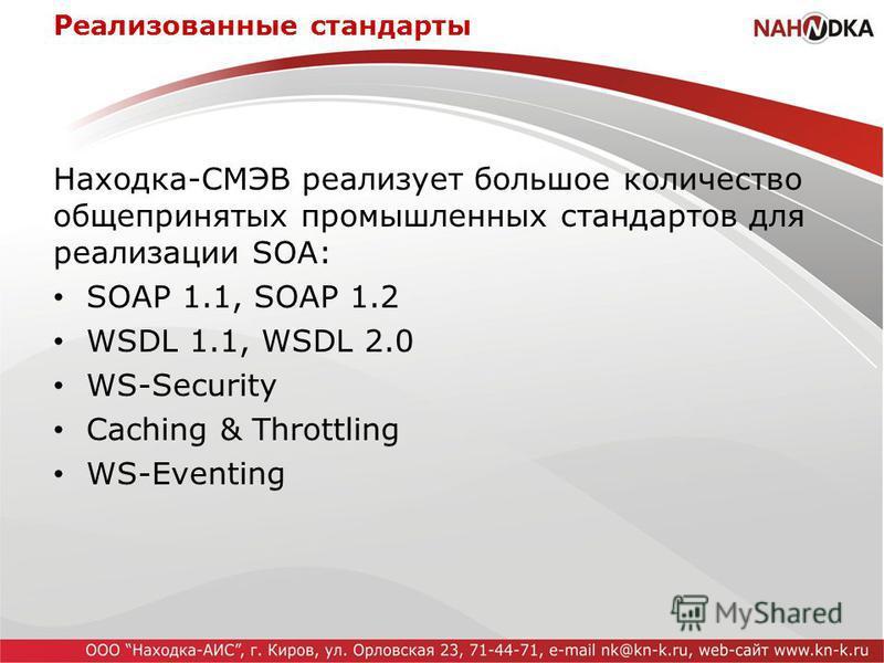 Реализованные стандарты Находка-СМЭВ реализует большое количество общепринятых промышленных стандартов для реализации SOA: SOAP 1.1, SOAP 1.2 WSDL 1.1, WSDL 2.0 WS-Security Caching & Throttling WS-Eventing