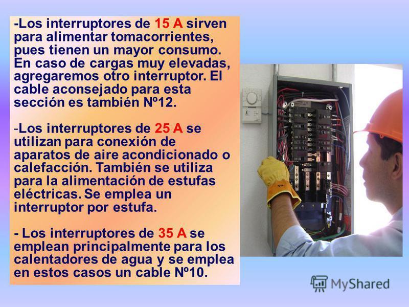 -Los interruptores de 15 A sirven para alimentar tomacorrientes, pues tienen un mayor consumo. En caso de cargas muy elevadas, agregaremos otro interruptor. El cable aconsejado para esta sección es también Nº12. -Los interruptores de 25 A se utilizan