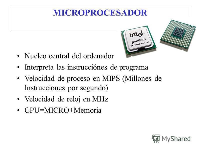 MICROPROCESADOR Nucleo central del ordenador Interpreta las instrucciónes de programa Velocidad de proceso en MIPS (Millones de Instrucciones por segundo) Velocidad de reloj en MHz CPU=MICRO+Memoria