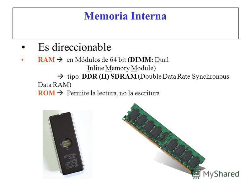 Memoria Interna Es direccionable RAM en Módulos de 64 bit (DIMM: Dual Inline Memory Module) tipo: DDR (II) SDRAM (Double Data Rate Synchronous Data RAM) ROM Permite la lectura, no la escritura