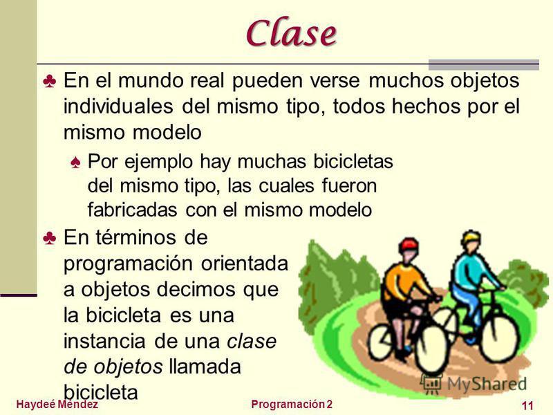 Haydeé MéndezProgramación 2 11 Clase En el mundo real pueden verse muchos objetos individuales del mismo tipo, todos hechos por el mismo modelo Por ejemplo hay muchas bicicletas del mismo tipo, las cuales fueron fabricadas con el mismo modelo En térm