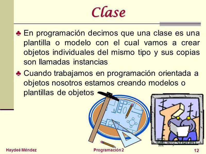 Haydeé MéndezProgramación 2 12 Clase En programación decimos que una clase es una plantilla o modelo con el cual vamos a crear objetos individuales del mismo tipo y sus copias son llamadas instancias Cuando trabajamos en programación orientada a obje