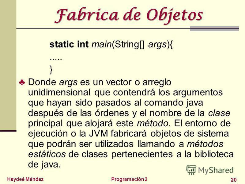 Haydeé MéndezProgramación 2 20 Fabrica de Objetos static int main(String[] args){..... } Donde args es un vector o arreglo unidimensional que contendrá los argumentos que hayan sido pasados al comando java después de las órdenes y el nombre de la cla